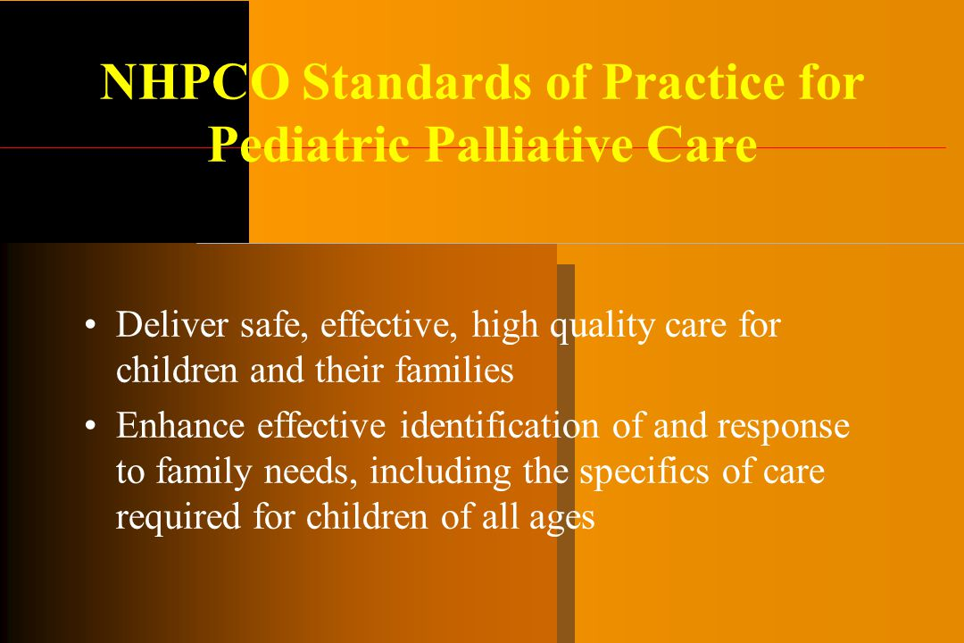 NHPCO Standards of Practice for Pediatric Palliative Care Deliver safe, effective, high quality care for children and their families Enhance effective identification of and response to family needs, including the specifics of care required for children of all ages