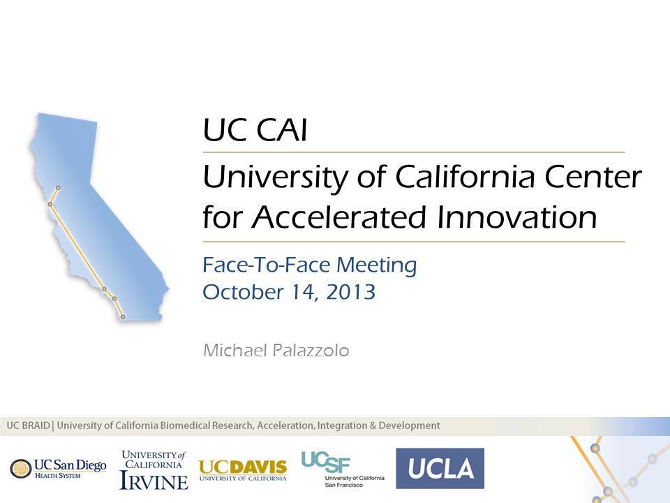 Michael Palazzolo UC CAI Face-To-Face Meeting October 14, 2013 University of California Center for Accelerated Innovation