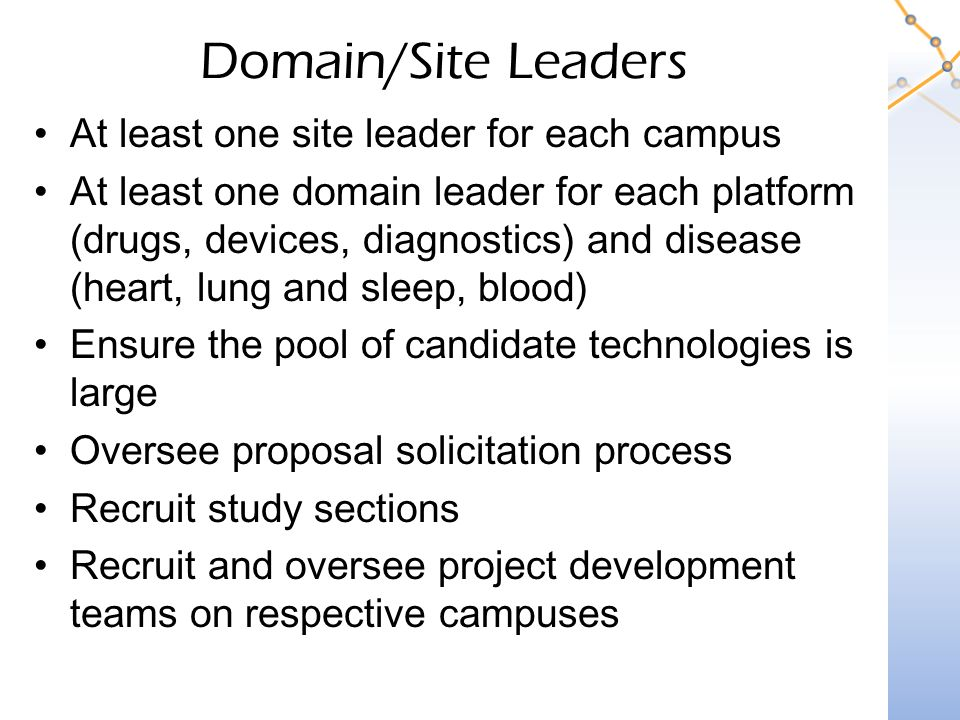 Domain/Site Leaders At least one site leader for each campus At least one domain leader for each platform (drugs, devices, diagnostics) and disease (heart, lung and sleep, blood) Ensure the pool of candidate technologies is large Oversee proposal solicitation process Recruit study sections Recruit and oversee project development teams on respective campuses