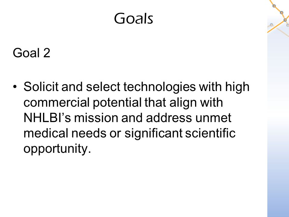 Goals Goal 2 Solicit and select technologies with high commercial potential that align with NHLBI's mission and address unmet medical needs or significant scientific opportunity.