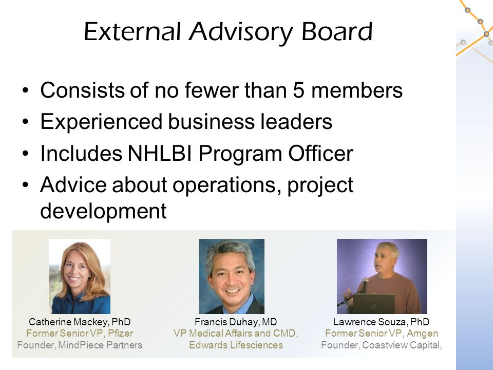 External Advisory Board Consists of no fewer than 5 members Experienced business leaders Includes NHLBI Program Officer Advice about operations, project development Catherine Mackey, PhD Former Senior VP, Pfizer Founder, MindPiece Partners Francis Duhay, MD VP Medical Affairs and CMD, Edwards Lifesciences Lawrence Souza, PhD Former Senior VP, Amgen Founder, Coastview Capital,
