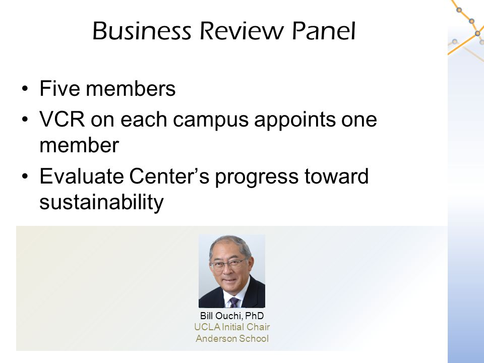 Business Review Panel Five members VCR on each campus appoints one member Evaluate Center's progress toward sustainability Bill Ouchi, PhD UCLA Initial Chair Anderson School