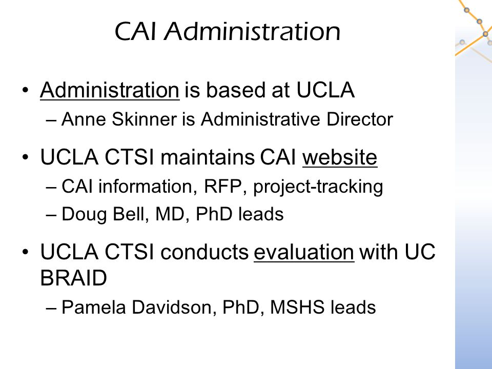CAI Administration Administration is based at UCLA –Anne Skinner is Administrative Director UCLA CTSI maintains CAI website –CAI information, RFP, project-tracking –Doug Bell, MD, PhD leads UCLA CTSI conducts evaluation with UC BRAID –Pamela Davidson, PhD, MSHS leads