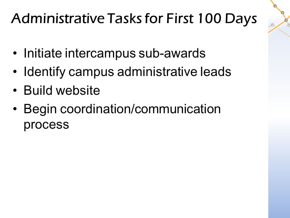 Administrative Tasks for First 100 Days Initiate intercampus sub-awards Identify campus administrative leads Build website Begin coordination/communication process