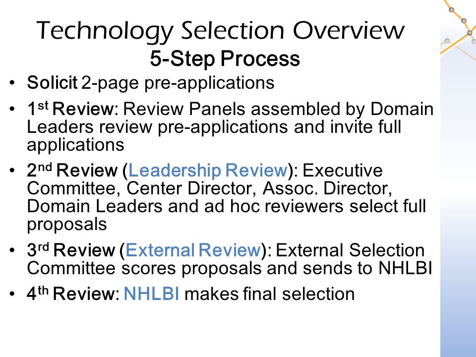 Technology Selection Overview 5-Step Process Solicit 2-page pre-applications 1 st Review: Review Panels assembled by Domain Leaders review pre-applications and invite full applications 2 nd Review (Leadership Review): Executive Committee, Center Director, Assoc.