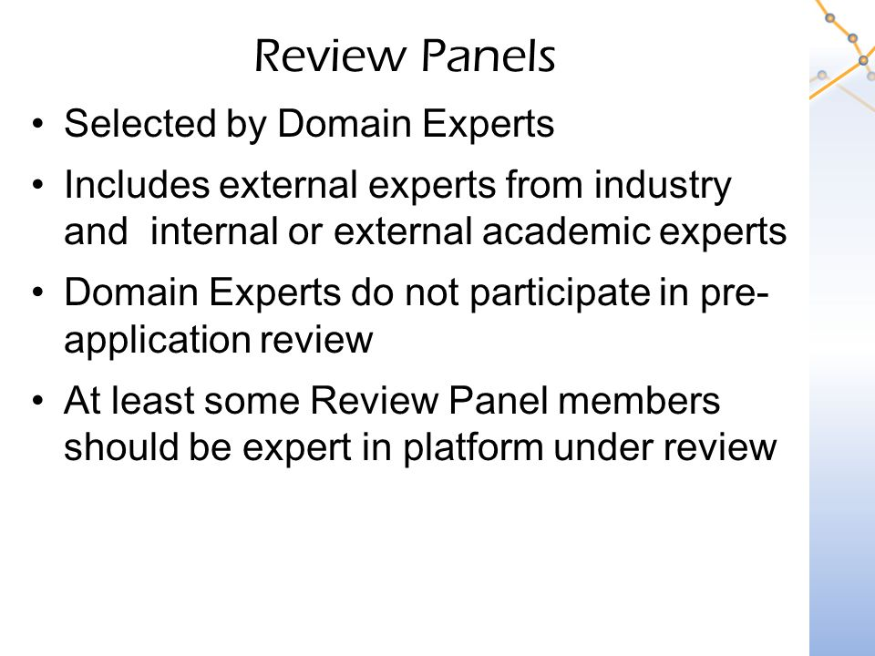 Review Panels Selected by Domain Experts Includes external experts from industry and internal or external academic experts Domain Experts do not participate in pre- application review At least some Review Panel members should be expert in platform under review