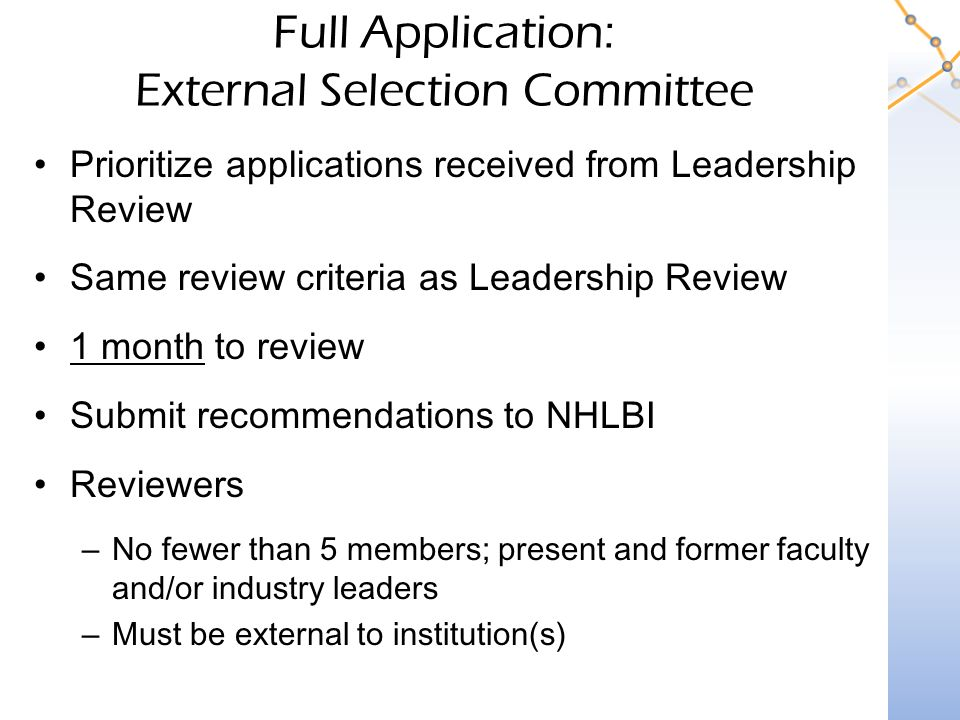 Full Application: External Selection Committee Prioritize applications received from Leadership Review Same review criteria as Leadership Review 1 month to review Submit recommendations to NHLBI Reviewers –No fewer than 5 members; present and former faculty and/or industry leaders –Must be external to institution(s)