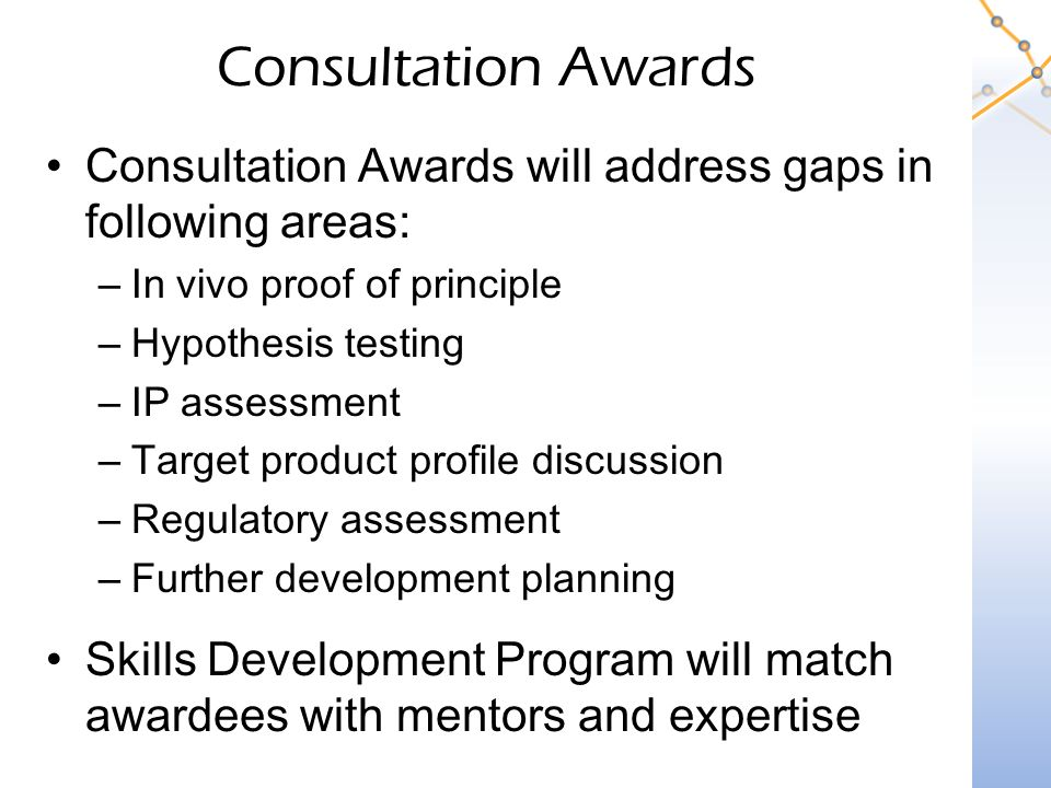 Consultation Awards Consultation Awards will address gaps in following areas: –In vivo proof of principle –Hypothesis testing –IP assessment –Target product profile discussion –Regulatory assessment –Further development planning Skills Development Program will match awardees with mentors and expertise