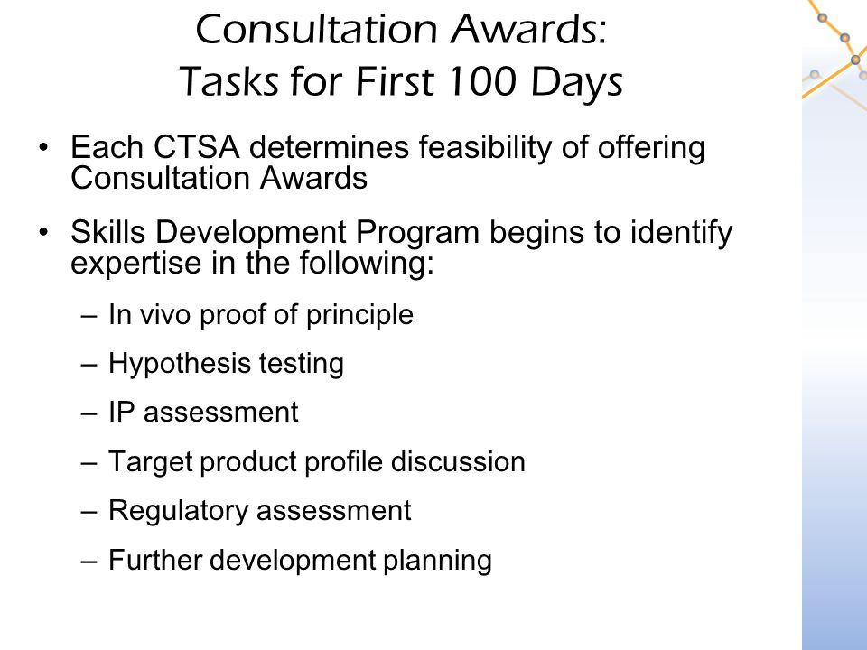 Consultation Awards: Tasks for First 100 Days Each CTSA determines feasibility of offering Consultation Awards Skills Development Program begins to identify expertise in the following: –In vivo proof of principle –Hypothesis testing –IP assessment –Target product profile discussion –Regulatory assessment –Further development planning