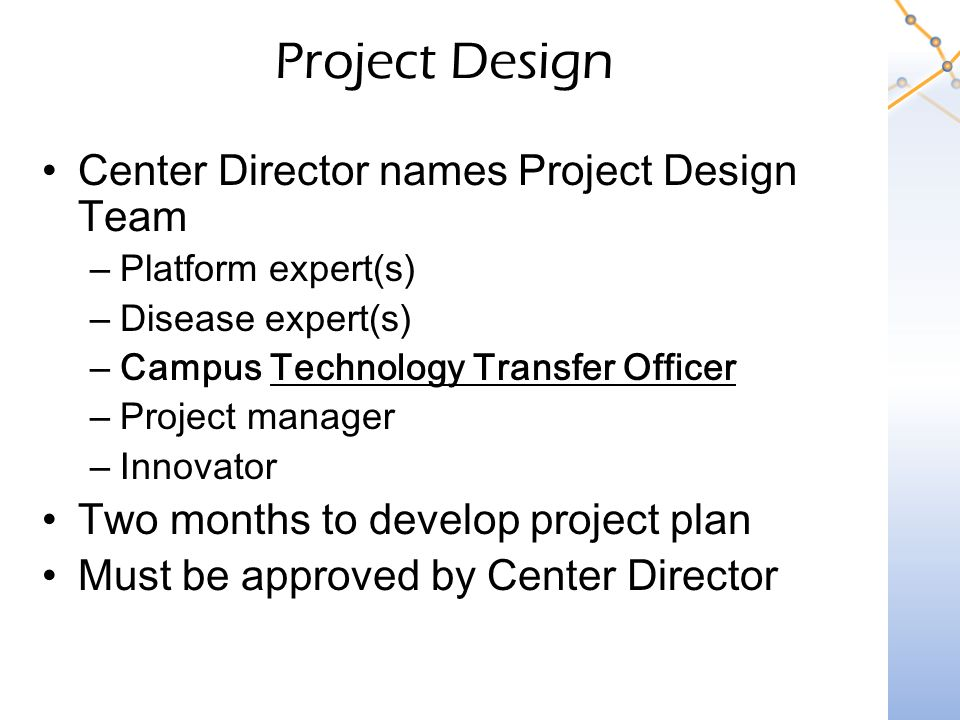 Project Design Center Director names Project Design Team –Platform expert(s) –Disease expert(s) –Campus Technology Transfer Officer –Project manager –Innovator Two months to develop project plan Must be approved by Center Director