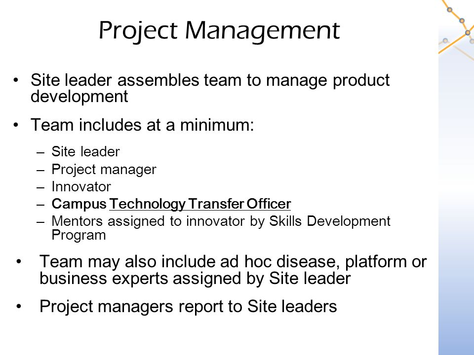 Project Management Site leader assembles team to manage product development Team includes at a minimum: –Site leader –Project manager –Innovator –Campus Technology Transfer Officer –Mentors assigned to innovator by Skills Development Program Team may also include ad hoc disease, platform or business experts assigned by Site leader Project managers report to Site leaders