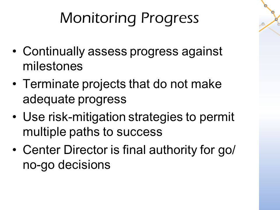 Monitoring Progress Continually assess progress against milestones Terminate projects that do not make adequate progress Use risk-mitigation strategies to permit multiple paths to success Center Director is final authority for go/ no-go decisions