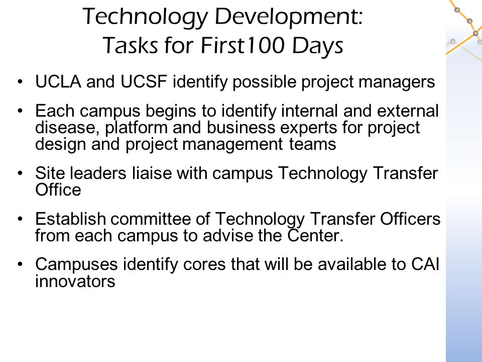 Technology Development: Tasks for First100 Days UCLA and UCSF identify possible project managers Each campus begins to identify internal and external disease, platform and business experts for project design and project management teams Site leaders liaise with campus Technology Transfer Office Establish committee of Technology Transfer Officers from each campus to advise the Center.