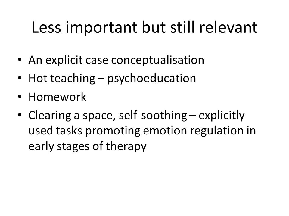 Less important but still relevant An explicit case conceptualisation Hot teaching – psychoeducation Homework Clearing a space, self-soothing – explici