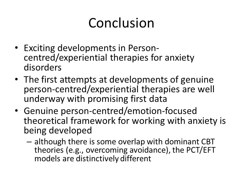 Conclusion Exciting developments in Person- centred/experiential therapies for anxiety disorders The first attempts at developments of genuine person-