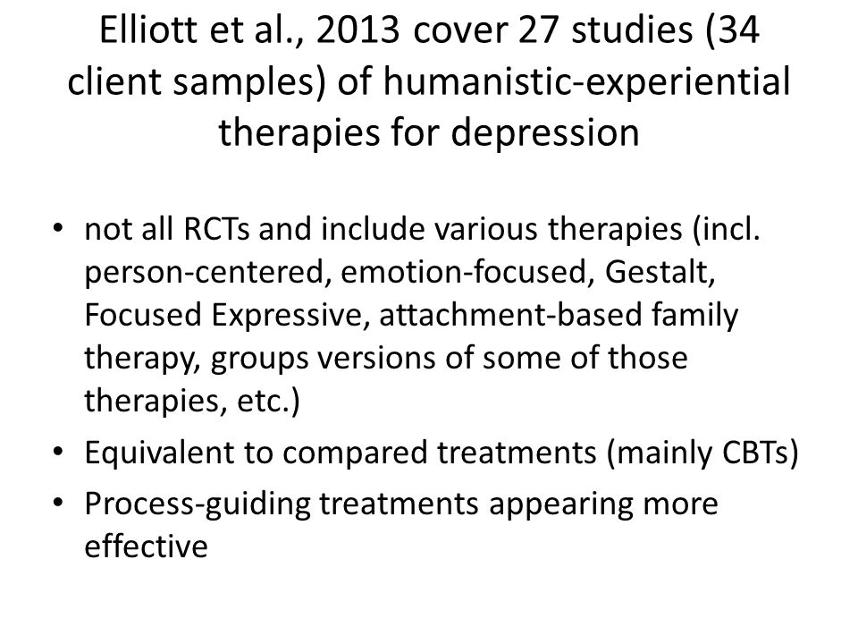 Elliott et al., 2013 cover 27 studies (34 client samples) of humanistic-experiential therapies for depression not all RCTs and include various therapi