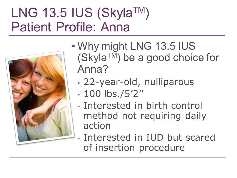 LNG 13.5 IUS (Skyla TM ) Patient Profile: Anna Why might LNG 13.5 IUS (Skyla TM ) be a good choice for Anna? ▪ 22-year-old, nulliparous ▪ 100 lbs./5'2