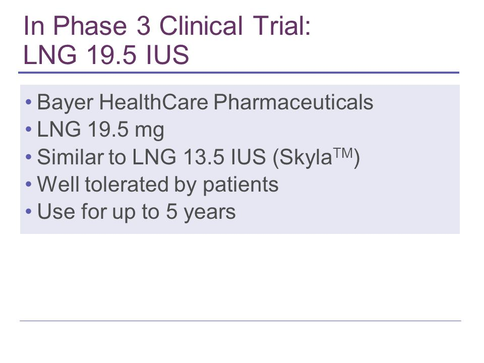In Phase 3 Clinical Trial: LNG 19.5 IUS Bayer HealthCare Pharmaceuticals LNG 19.5 mg Similar to LNG 13.5 IUS (Skyla TM ) Well tolerated by patients Use for up to 5 years