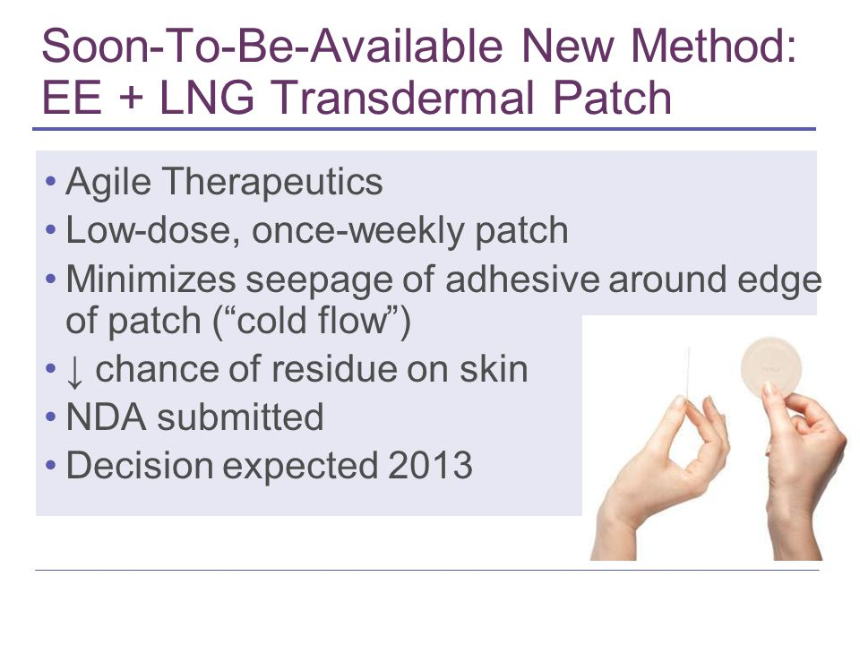 Soon-To-Be-Available New Method: EE + LNG Transdermal Patch Agile Therapeutics Low-dose, once-weekly patch Minimizes seepage of adhesive around edge o