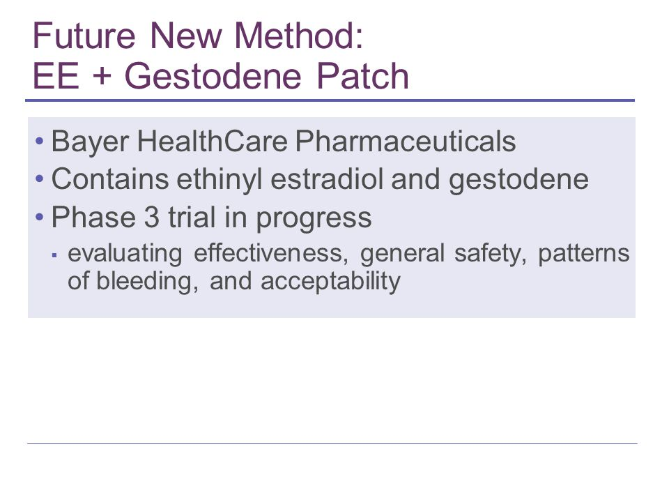 Future New Method: EE + Gestodene Patch Bayer HealthCare Pharmaceuticals Contains ethinyl estradiol and gestodene Phase 3 trial in progress ▪ evaluating effectiveness, general safety, patterns of bleeding, and acceptability