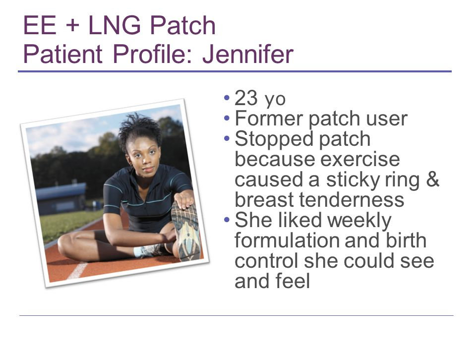 EE + LNG Patch Patient Profile: Jennifer 23 yo Former patch user Stopped patch because exercise caused a sticky ring & breast tenderness She liked weekly formulation and birth control she could see and feel