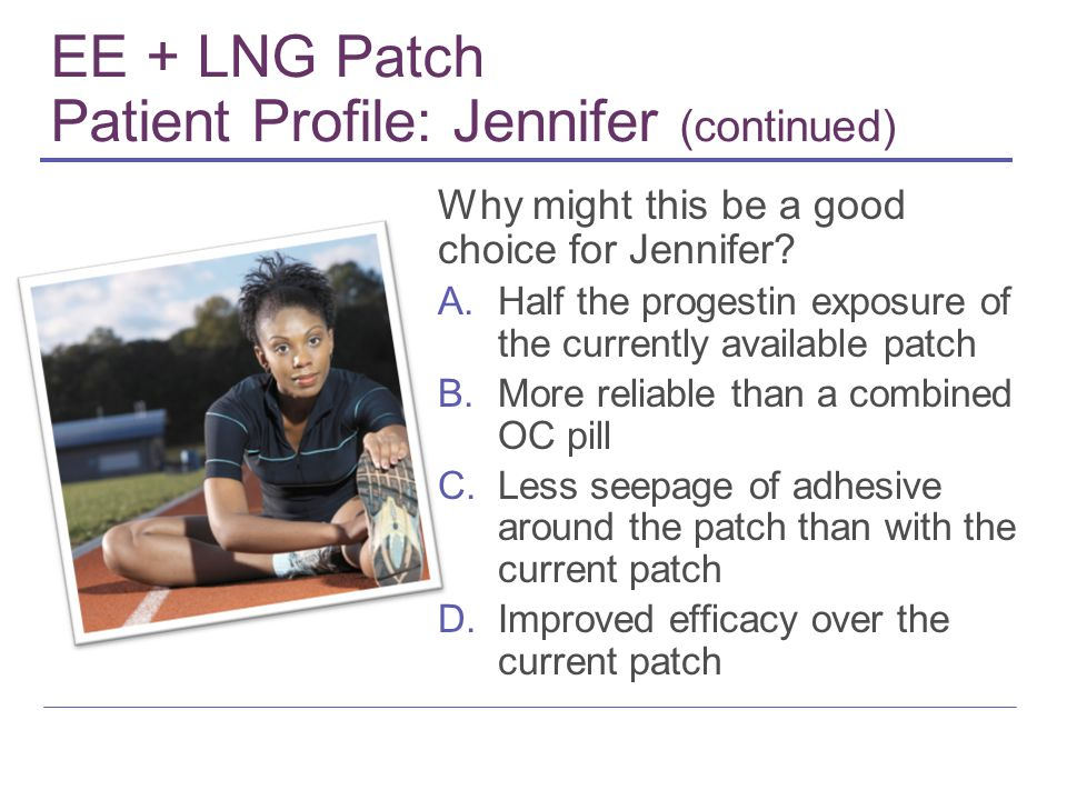 EE + LNG Patch Patient Profile: Jennifer (continued) Why might this be a good choice for Jennifer? A.Half the progestin exposure of the currently avai