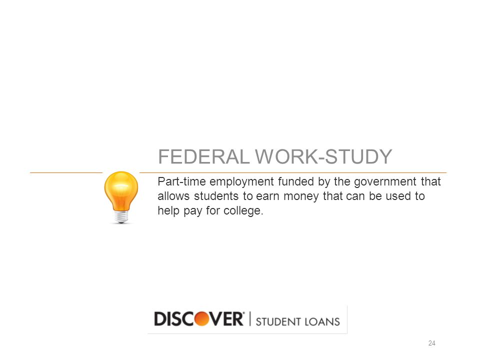 FEDERAL WORK-STUDY 24 Part-time employment funded by the government that allows students to earn money that can be used to help pay for college.