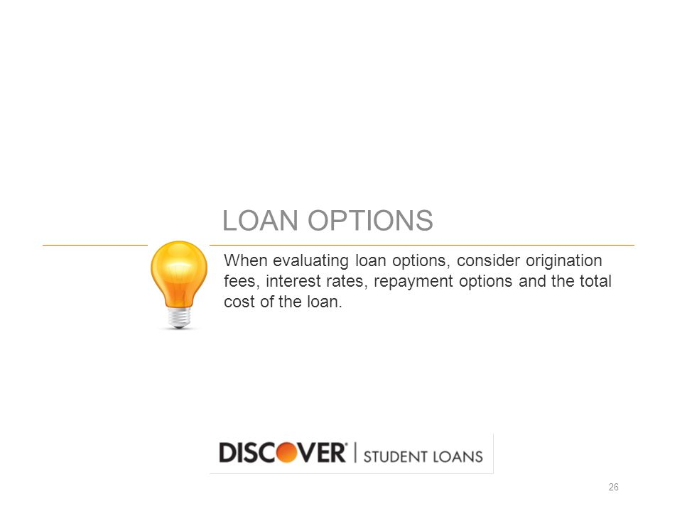 LOAN OPTIONS 26 When evaluating loan options, consider origination fees, interest rates, repayment options and the total cost of the loan.