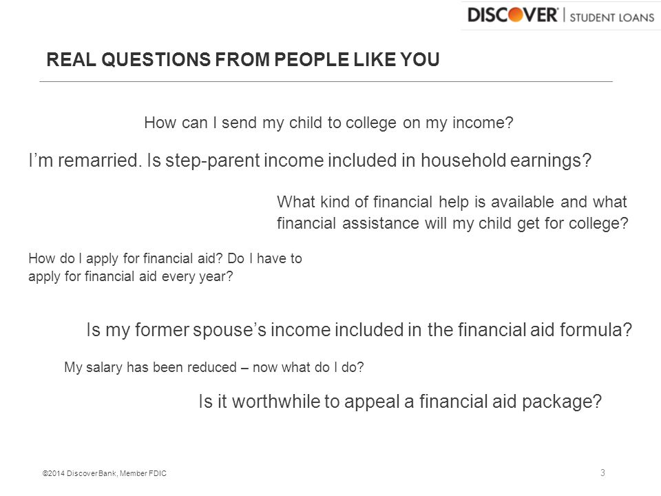 ©2014 Discover Bank, Member FDIC REAL QUESTIONS FROM PEOPLE LIKE YOU 3 How can I send my child to college on my income.