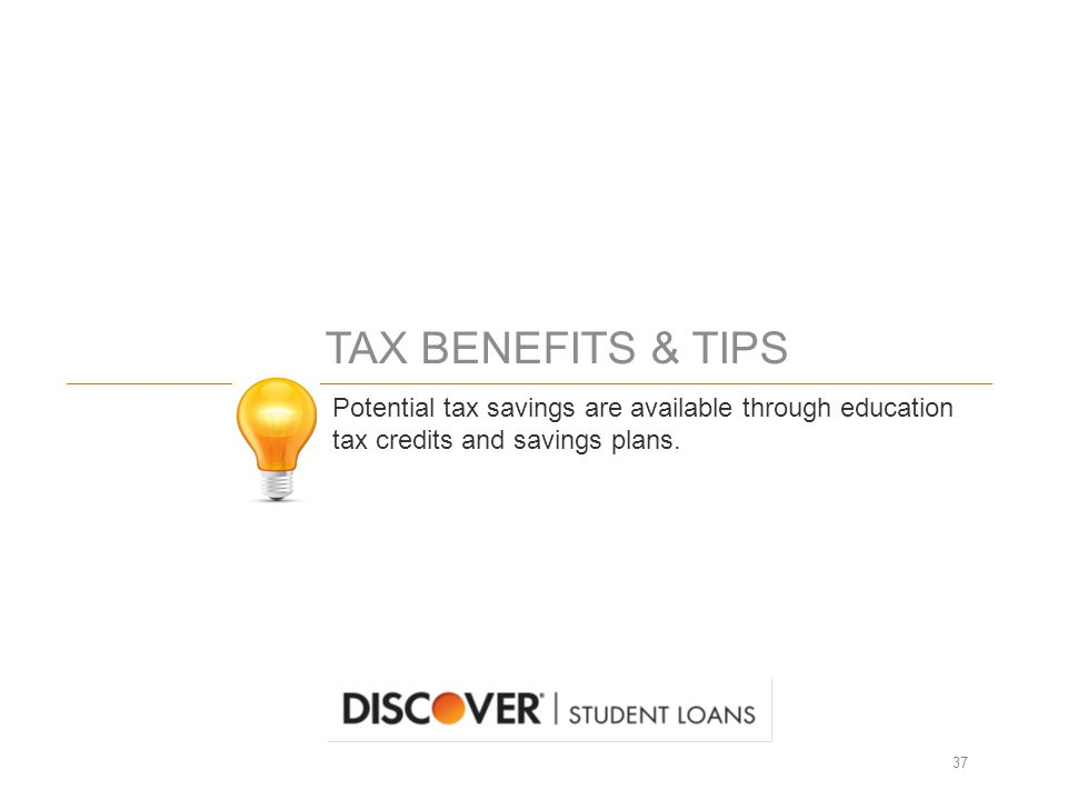 TAX BENEFITS & TIPS 37 Potential tax savings are available through education tax credits and savings plans.