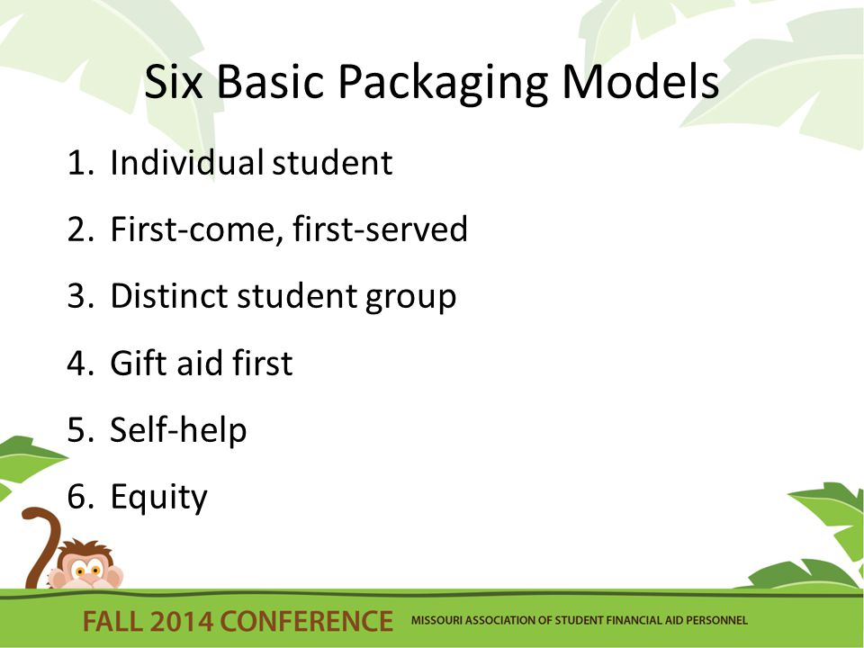 Six Basic Packaging Models 1.Individual student 2.First-come, first-served 3.Distinct student group 4.Gift aid first 5.Self-help 6.Equity