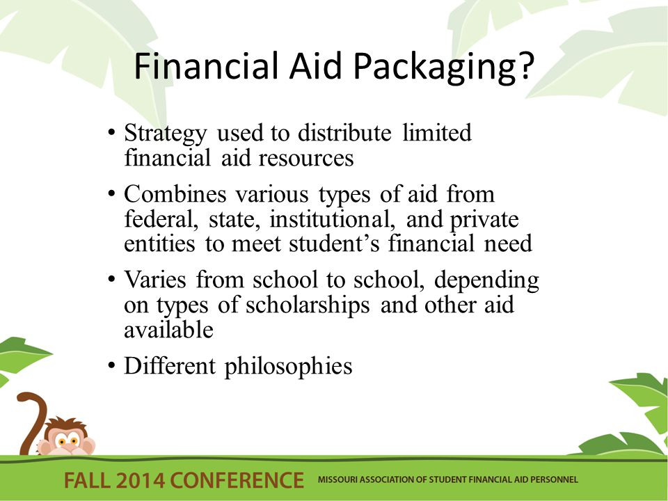Packaging Goals Find the best combination of aid to meet the financial need of the students you serve Distribute resources in an equitable manner that are in line with your institutional philosophy Provide assistance that will have an impact on access and affordability.