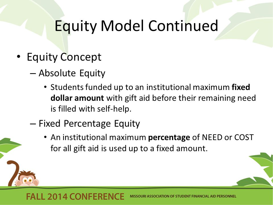 Equity Model Continued Equity Concept – Absolute Equity Students funded up to an institutional maximum fixed dollar amount with gift aid before their remaining need is filled with self-help.