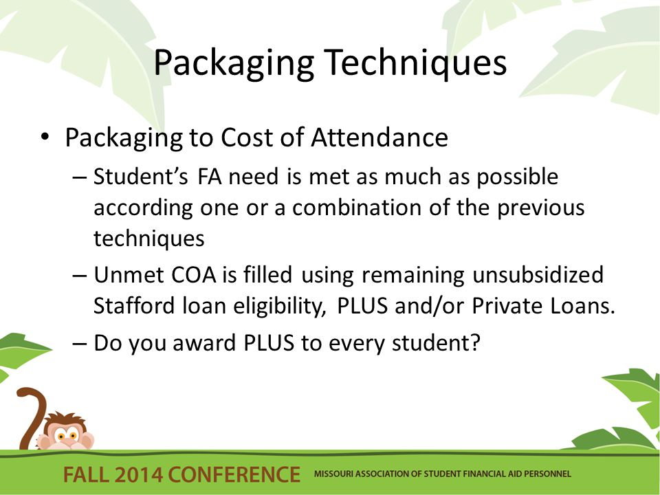 Packaging Techniques Packaging to Cost of Attendance – Student's FA need is met as much as possible according one or a combination of the previous techniques – Unmet COA is filled using remaining unsubsidized Stafford loan eligibility, PLUS and/or Private Loans.