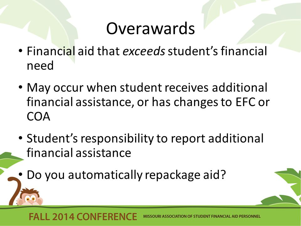 Overawards Financial aid that exceeds student's financial need May occur when student receives additional financial assistance, or has changes to EFC or COA Student's responsibility to report additional financial assistance Do you automatically repackage aid