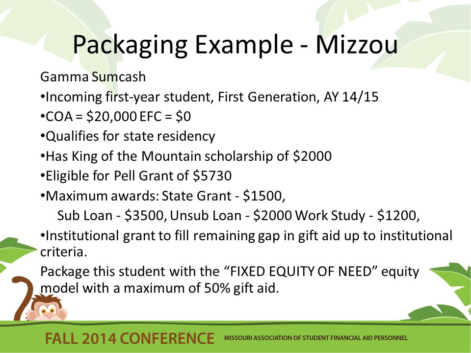 Packaging Example - Mizzou Gamma Sumcash Incoming first-year student, First Generation, AY 14/15 COA = $20,000 EFC = $0 Qualifies for state residency Has King of the Mountain scholarship of $2000 Eligible for Pell Grant of $5730 Maximum awards: State Grant - $1500, Sub Loan - $3500, Unsub Loan - $2000 Work Study - $1200, Institutional grant to fill remaining gap in gift aid up to institutional criteria.