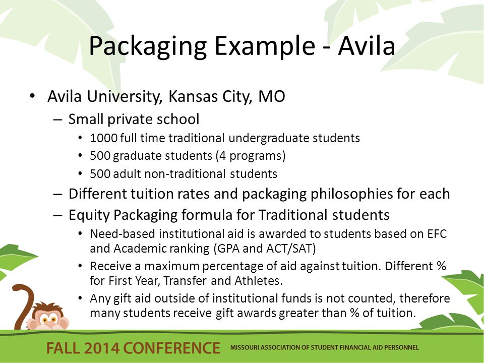 Packaging Example - Avila Avila University, Kansas City, MO – Small private school 1000 full time traditional undergraduate students 500 graduate students (4 programs) 500 adult non-traditional students – Different tuition rates and packaging philosophies for each – Equity Packaging formula for Traditional students Need-based institutional aid is awarded to students based on EFC and Academic ranking (GPA and ACT/SAT) Receive a maximum percentage of aid against tuition.