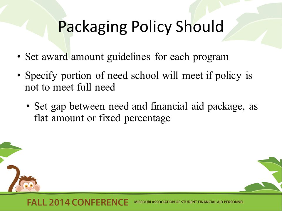 Packaging Policy Should Set award amount guidelines for each program Specify portion of need school will meet if policy is not to meet full need Set gap between need and financial aid package, as flat amount or fixed percentage