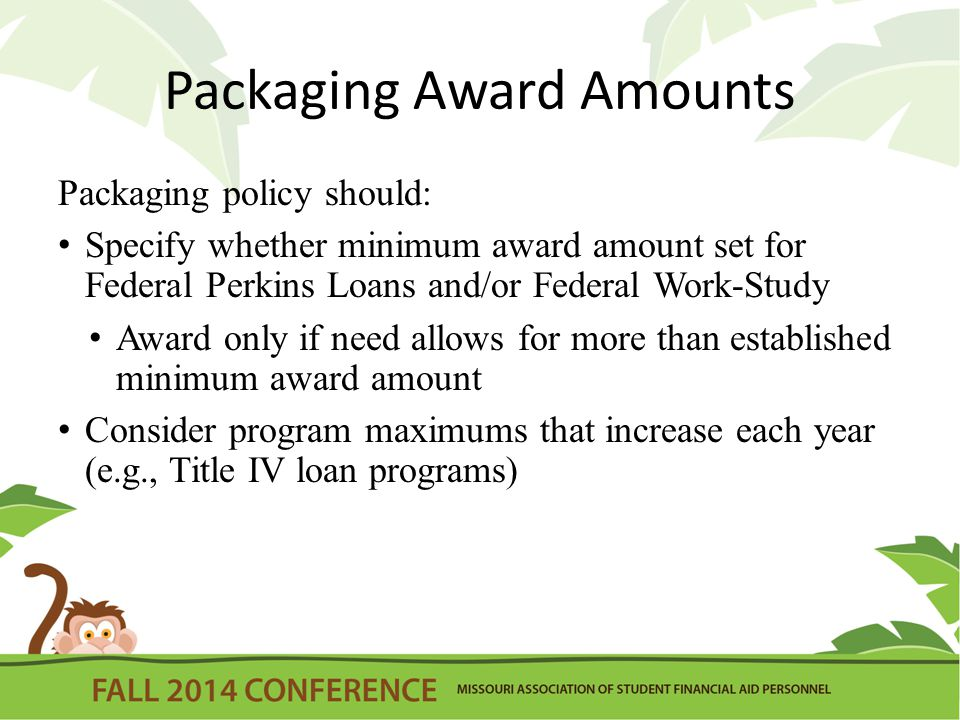 Packaging Award Amounts Packaging policy should: Specify whether minimum award amount set for Federal Perkins Loans and/or Federal Work-Study Award only if need allows for more than established minimum award amount Consider program maximums that increase each year (e.g., Title IV loan programs)