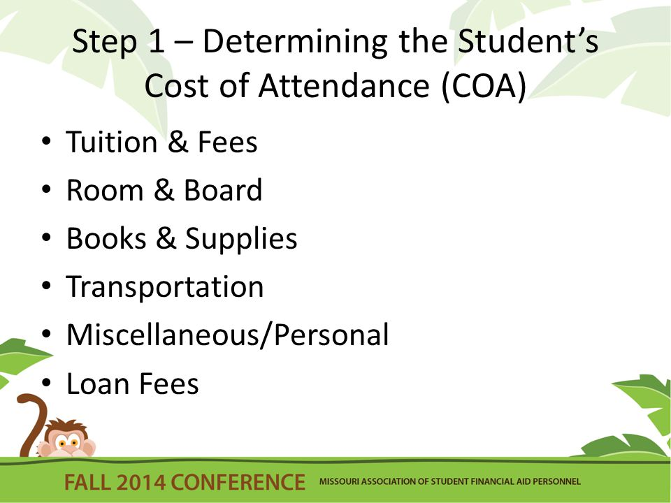 Step 1 – Determining the Student's Cost of Attendance (COA) Tuition & Fees Room & Board Books & Supplies Transportation Miscellaneous/Personal Loan Fees