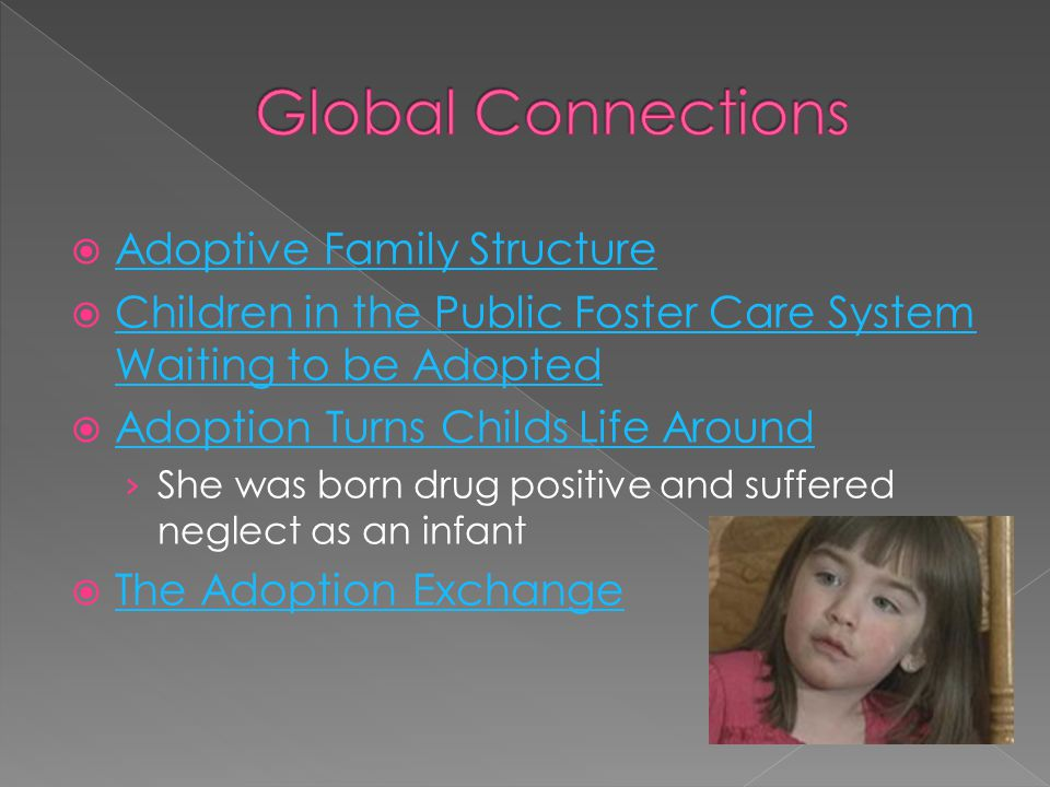 AAdoptive Family Structure CChildren in the Public Foster Care System Waiting to be Adopted AAdoption Turns Childs Life Around ›S›She was born drug positive and suffered neglect as an infant TThe Adoption Exchange
