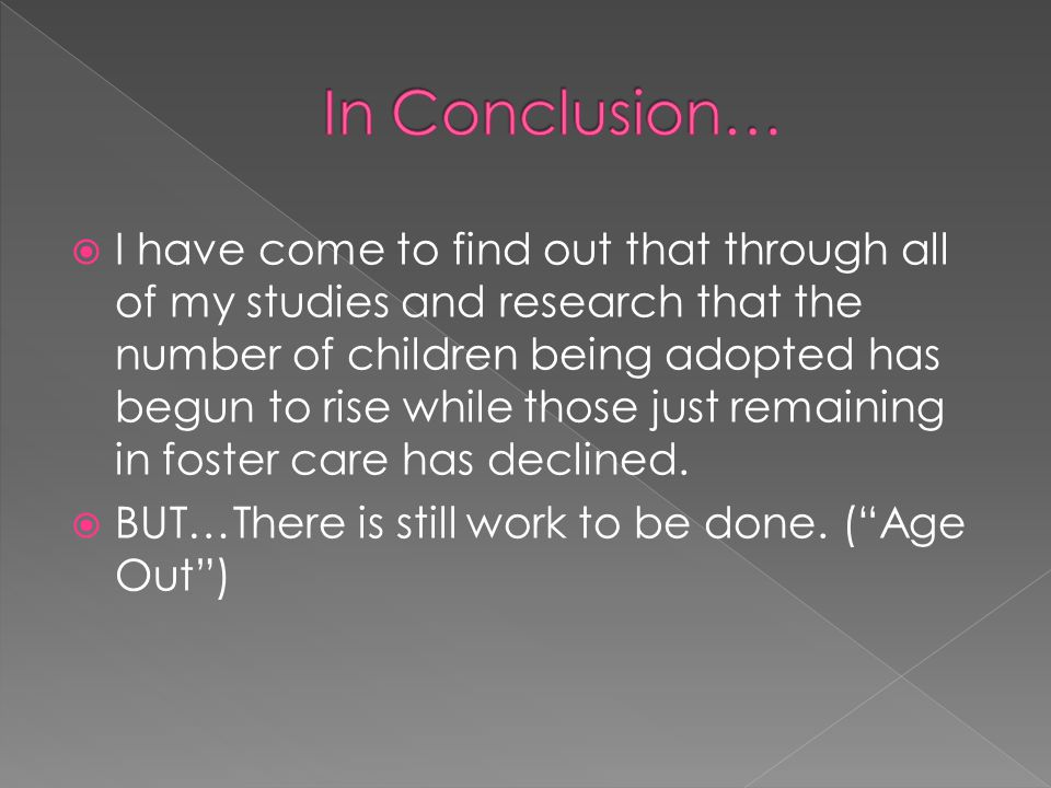  I have come to find out that through all of my studies and research that the number of children being adopted has begun to rise while those just remaining in foster care has declined.