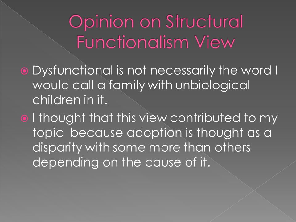  Dysfunctional is not necessarily the word I would call a family with unbiological children in it.  I thought that this view contributed to my topic