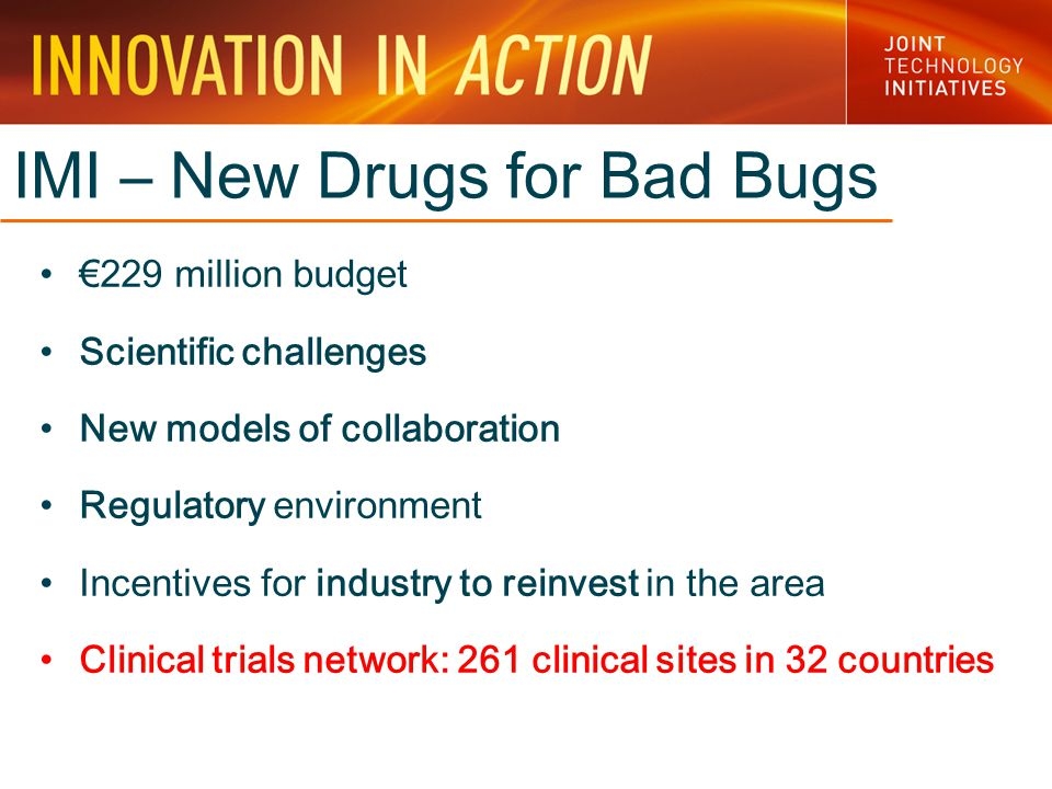 IMI – New Drugs for Bad Bugs €229 million budget Scientific challenges New models of collaboration Regulatory environment Incentives for industry to reinvest in the area Clinical trials network: 261 clinical sites in 32 countries