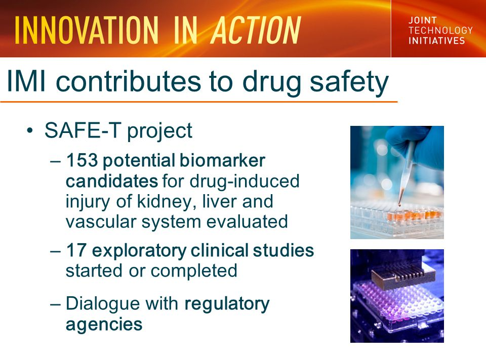 IMI contributes to drug safety SAFE-T project – 153 potential biomarker candidates for drug-induced injury of kidney, liver and vascular system evaluated – 17 exploratory clinical studies started or completed – Dialogue with regulatory agencies