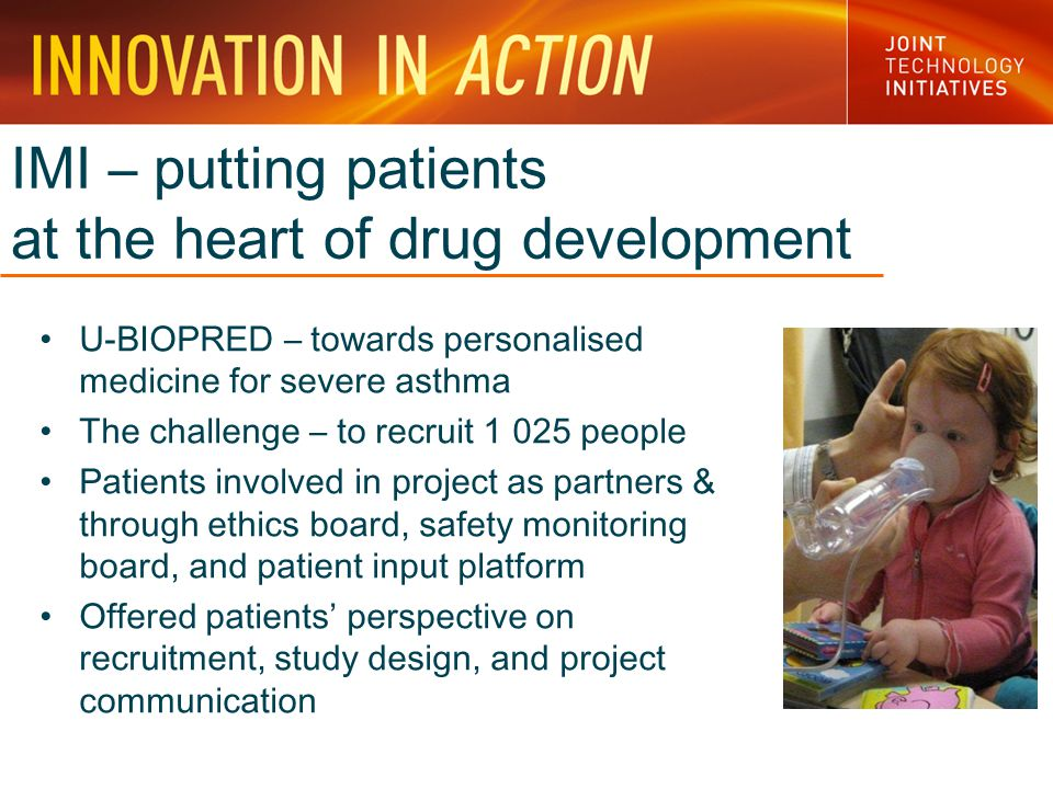 IMI – putting patients at the heart of drug development U-BIOPRED – towards personalised medicine for severe asthma The challenge – to recruit 1 025 people Patients involved in project as partners & through ethics board, safety monitoring board, and patient input platform Offered patients' perspective on recruitment, study design, and project communication