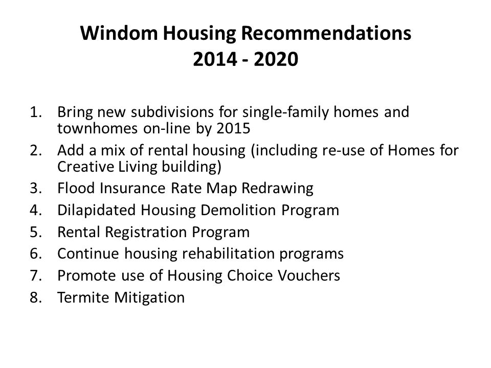 Windom Housing Recommendations 2014 - 2020 1.Bring new subdivisions for single-family homes and townhomes on-line by 2015 2.Add a mix of rental housing (including re-use of Homes for Creative Living building) 3.Flood Insurance Rate Map Redrawing 4.Dilapidated Housing Demolition Program 5.Rental Registration Program 6.Continue housing rehabilitation programs 7.Promote use of Housing Choice Vouchers 8.Termite Mitigation