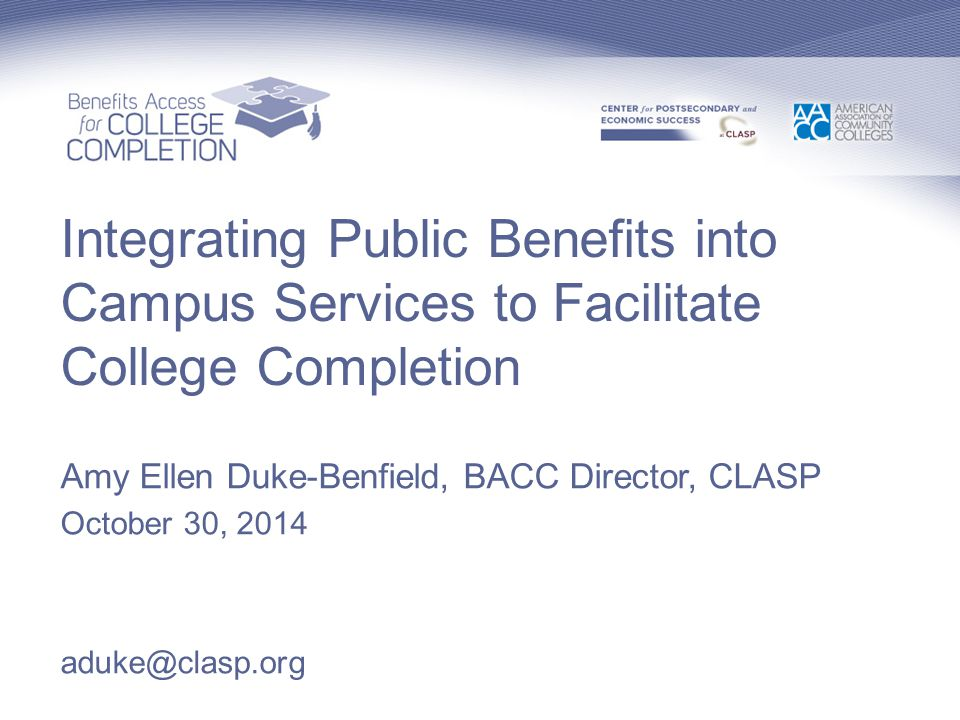 Integrating Public Benefits into Campus Services to Facilitate College Completion Amy Ellen Duke-Benfield, BACC Director, CLASP October 30, 2014 aduke@clasp.org