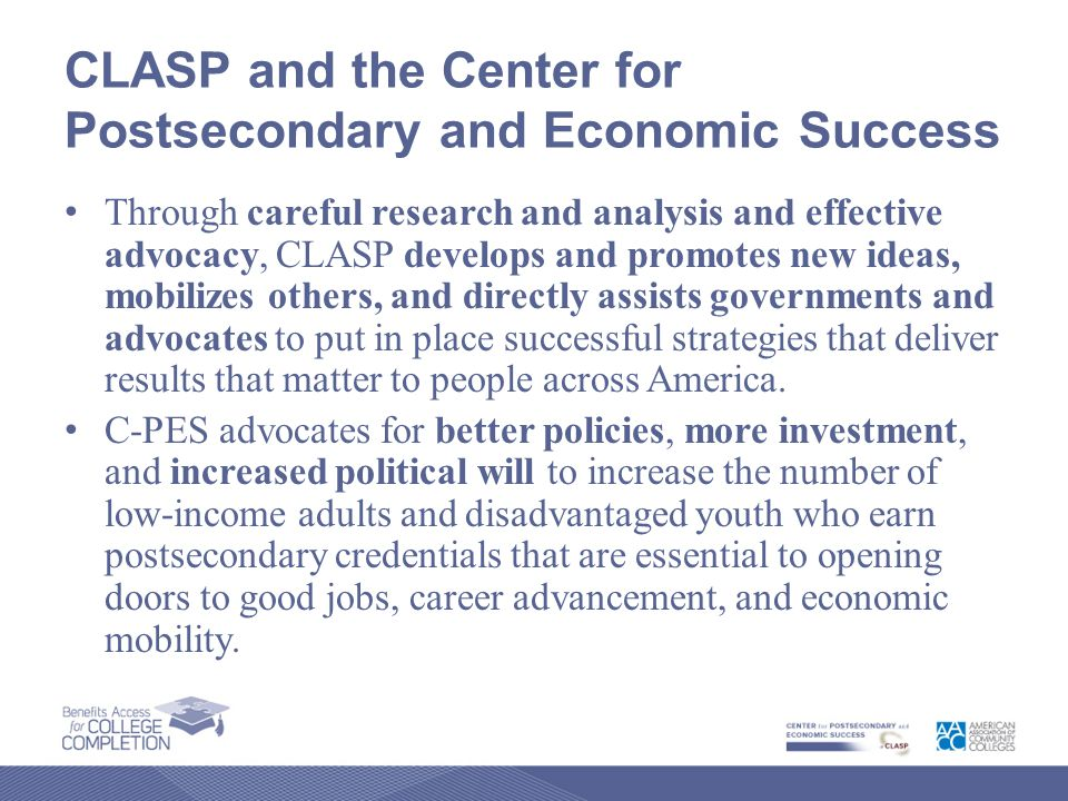 CLASP and the Center for Postsecondary and Economic Success Through careful research and analysis and effective advocacy, CLASP develops and promotes new ideas, mobilizes others, and directly assists governments and advocates to put in place successful strategies that deliver results that matter to people across America.