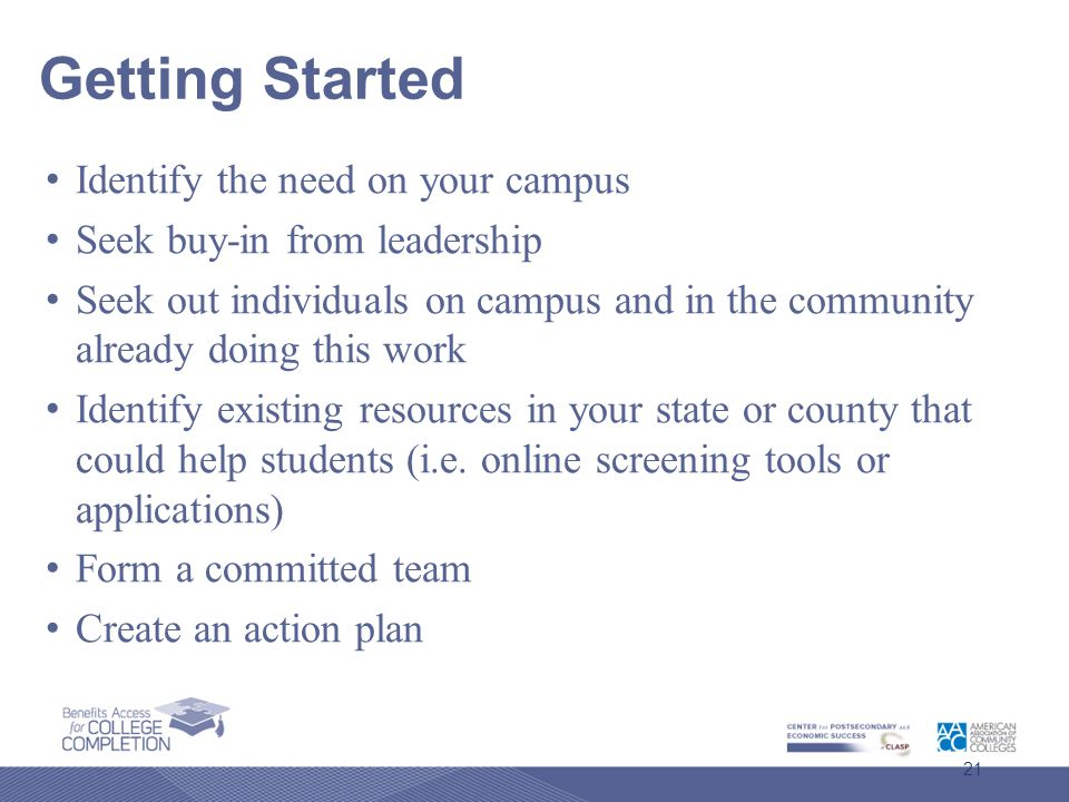 Getting Started Identify the need on your campus Seek buy-in from leadership Seek out individuals on campus and in the community already doing this work Identify existing resources in your state or county that could help students (i.e.